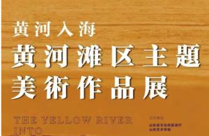 """山东艺术学院""""黄河入海——黄河滩区主题美术作品展""""今日开幕"""