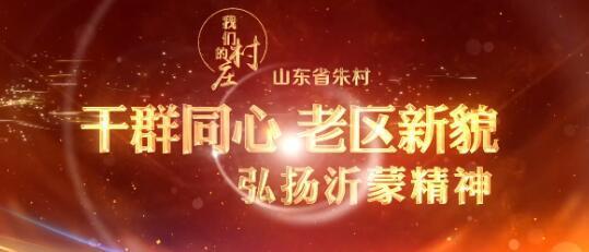 山东省朱村:干群同心 老区新貌——弘扬中国共产党精神谱系之沂蒙精神