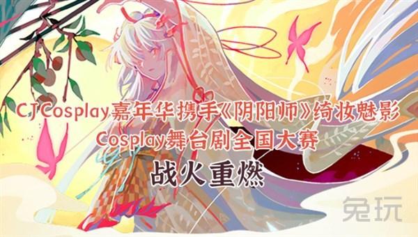 CJCosplay嘉年华携手《阴阳师》绮妆魅影Cosplay舞台剧全国大赛战火重燃!