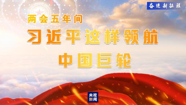 奋进新征程丨两会五年间 习近平这样领航中国巨轮